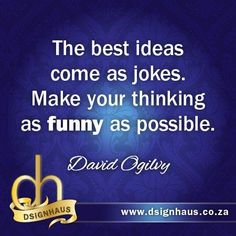 The best ideas come as jokes. Make your thinking as funny as possible. Advertising Quotes, Marketing And Advertising, Thinking Of You, Jokes, David, Good Things, Make It Yourself, Funny, How To Make