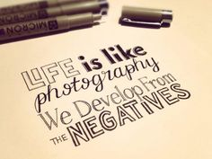 life is like photography... we develop from the negatives