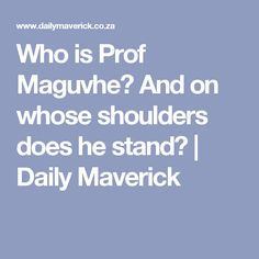 Who is Prof Maguvhe? And on whose shoulders does he stand? | Daily Maverick