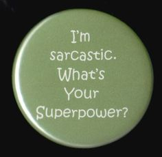 Sarcasm is so handy...it can express everything from anger to humor...a Handy talent