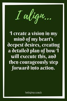 I create a vision in my mind of my heart's deepest desires, creating a detailed plan of how I will execute this, and then courageously step forward into action.