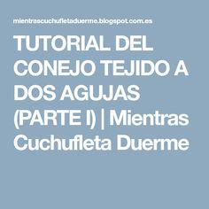 TUTORIAL DEL CONEJO TEJIDO A DOS AGUJAS (PARTE I)   Mientras Cuchufleta Duerme