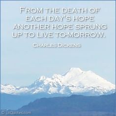 From the death of each day's hope another hope sprung up to live to-morrow. ~ The Old Curiosity Shop by Charles Dickens
