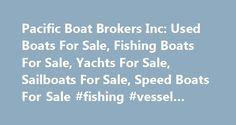 Pacific Boat Brokers Inc: Used Boats For Sale, Fishing Boats For Sale, Yachts For Sale, Sailboats For Sale, Speed Boats For Sale #fishing #vessel #insurance http://mauritius.nef2.com/pacific-boat-brokers-inc-used-boats-for-sale-fishing-boats-for-sale-yachts-for-sale-sailboats-for-sale-speed-boats-for-sale-fishing-vessel-insurance/  # Boats For Sale BC's Largest Pre-Owned Vessel Brokerage Pacific Boat Brokers Inc. is a leader in the vessel and licence brokerage industry. In business since…