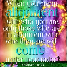 """""""When you are in alignment with who you are, only those who are in alignment with who they are will come under your radar."""" Abraham Hicks, San Antonio, TX, 04/19/14"""