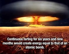 Continuous farting for six years and nine months would create energy equal to that of an atomic bomb. But who calculated it? And what size and which atomic bomb? Wierd Facts, Wtf Fun Facts, Funny Facts, Random Facts, Crazy Facts, Weird, Funny Quotes, Facts You Didnt Know, Did You Know