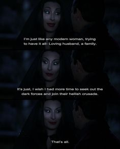 "Morticia Addams, ""I'm just like any modern woman trying to have it all... loving husband, a family, It's just I wish I had more time to seek out the dark forces and join their hellish crusade. That's all."" - best quote ever"