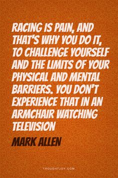 """Racing is pain, and that's why you do it, to challenge yourself and the limits of your physical and mental barriers. You don't experience that in an armchair watching television.""  Mark Allen, Six-Time Ironman Champion    #suffering #struggle #triathlon #fitness #ironman #champion #quotes #typography"