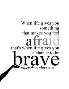 """Brave Quotes Those Times You've Had To Look At Fear And Say """"Move Aside You Are ."""