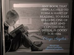 Any book that helps a child to form a habit of reading to make reading one of his deep and continuing needs is good for him. - Maya Angelou #booksthatmatter #bookhugs #bloomingtwig #yourstory
