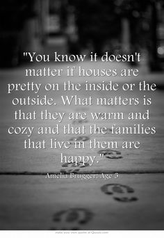 You know it doesn't matter if houses are pretty on the inside or the outside. What matters is that they are warm and cozy and that the families that live in them are happy.