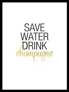 """Save water Gold poster Texttavla med guldtryck. Texttavla med citatet """"Save water, drink champagne"""" i svart och guld på vit bakgrunt. En tavla med riktigt njutningsfull text som höjer stämningen i t. ex köket. Passar fint tillsammans med våra andra guld posters eller texttavlor. Ordet Champagne är tryckt i guldfoliering."""
