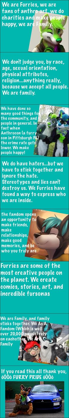 I seriously cannot stop smiling. This is soooo true, and hopefully once I get a fursuit I'll be able to be a part of the family. I mean, I'm a HUGE fan, and I adore them. They've honestly really helped me through thing's, and I'd love to be able to do the same for other people. Someday I will! FURRY PRIDE!!!!