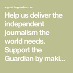 Help us deliver the independent journalism the world needs. Support the Guardian by making a contribution.