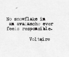 """""""No snowflake in an avalanche ever feels responsible"""" by Stanislaw Jerzy Lec (More Unkempt Thoughts - Myśli nieuczesane nowe). Misattributed to Voltaire. Words Quotes, Wise Words, Me Quotes, Sayings, Snow Quotes, Great Quotes, Quotes To Live By, Inspirational Quotes, She Wolf"""
