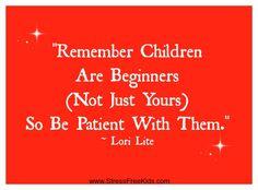Remember children are beginners.