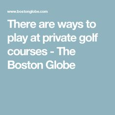 There are ways to play at private golf courses - The Boston Globe