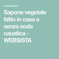 Sapone vegetale fatto in casa e senza soda caustica - WEBSISTA