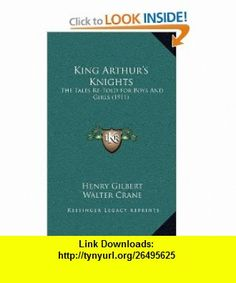 King Arthurs Knights The Tales Re-Told For Boys And Girls (1911) (9781166253363) Henry Gilbert, Walter Crane , ISBN-10: 1166253368  , ISBN-13: 978-1166253363 ,  , tutorials , pdf , ebook , torrent , downloads , rapidshare , filesonic , hotfile , megaupload , fileserve