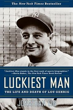 Luckiest Man: The Life and Death of Lou Gehrig by Jonathan Eig Lou Gehrig was a baseball legend -- the Iron Horse, the stoic New York Yankee who was the greatest first baseman in history, a man whose consecutive-games streak was ended by a horrible disease that now bears his name. But as this definitive new biography makes clear, Gehrig's life was more complicated -- and, perhaps, even more heroic -- than anyone really knew. - Goodreads