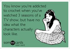 You know you're addicted to crochet when you've watched 3 seasons of a TV show, but have no idea what the characters actually look like. Yes!