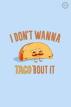 Not wanting to taco' bout it
