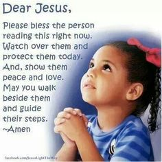 Dear Jesus, Please bless the person reading this right now, Watch over them and protect them today. And, show them peace and love. May you walk beside them and guide their steps. Amen.