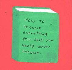 How to become everything you said you would never become.