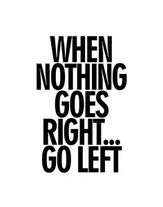 When Nothing Goes Right . . . Go Left - 11x14 Photo Poster via Etsy.                                                                                                                                                     More