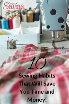 10 Sewing Habits That Will Save You Time and Money