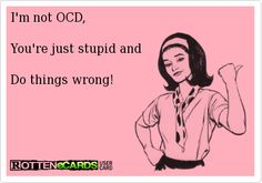 I'm not OCD,    You're just stupid and    Do things wrong!