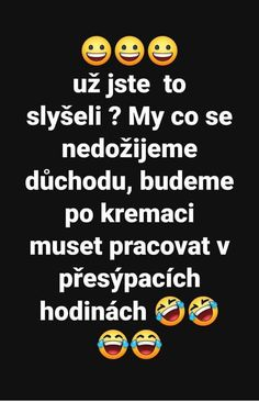 Už jste to slyšeli? My, co se nedožijeme důchodu, budeme po kremaci muset pracovat v přesýpacích hodinách. Jokes Quotes, Memes, Positive Living, Monday Motivation, I Laughed, Quotations, Funny Jokes, Haha, Comedy