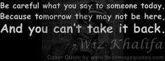 Be careful what you say to someone today.Because tomorrow they may not be here.And you can't take it back.