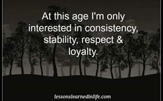 At this Age I'm Only Interested in Consistency, Stability, Respect & Loyalty...