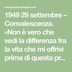 1949 29 settembre – Convalescenza. «Non è vero che vedi la differenza fra la vita che mi offrivi prima di questa prova e la vita che vu...