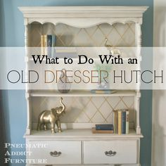 Pneumatic Addict Furniture: What To Do With an Old Dresser Hutch