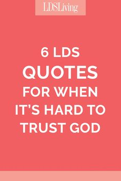 6 LDS Quotes for when It's Hard to Trust God