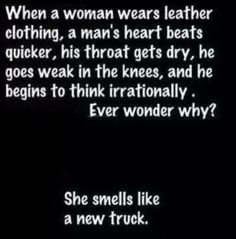When a woman wears leather clothing, a man's heart beats quicker, his throat gets dry, he goes weak int he knees, and he begins to think irrationally.  Ever wonder why?  She smells like a new truck.