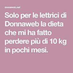 Solo per le lettrici di Donnaweb la dieta che mi ha fatto perdere più di 10 kg in pochi mesi.