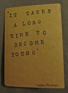 """It takes a long time to being young."" -pablo picasso"
