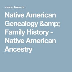 Native American Genealogy & Family History - Native American Ancestry