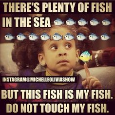 Just sayin... Don't fuck with my fish, go find your own sexy stud, cause this one is mine