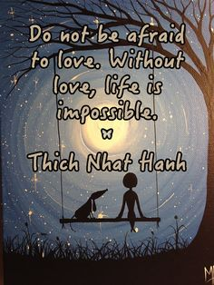 Do not be afraid to love. Without love, life is impossible. – Thich Nhat Hanh