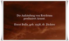 Die Anhäufung von Reichtum produziert Armut. - Zitat von Horst Bulla, dt. Freidenker, Dichter & Autor. - Zitate - Zitat - Quotes - deutsch