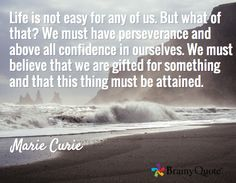 Life is not easy for any of us. But what of that? We must have perseverance and above all confidence in ourselves. We must believe that we are gifted for something and that this thing must be attained. / Marie Curie