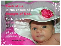 Each of us is the result of a thought of God.   For you formed my inward parts; you knitted me together in my mother's womb. ~Psalm 139:13