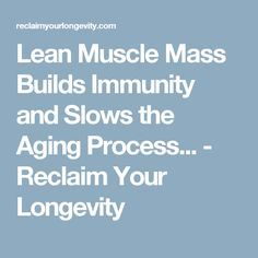 Lean Muscle Mass Builds Immunity and Slows the Aging Process... - Reclaim Your Longevity