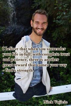 I believe that when you surrender your life in full, with complete trust and patience, there is another great reward that comes your way - God's strength. Nick Vujicic