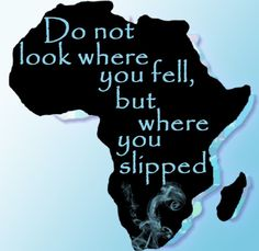 Do not look where you fell, but where you slipped. -African proverb