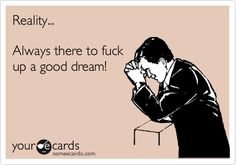 Reality... Always there to fuck up a good dream!